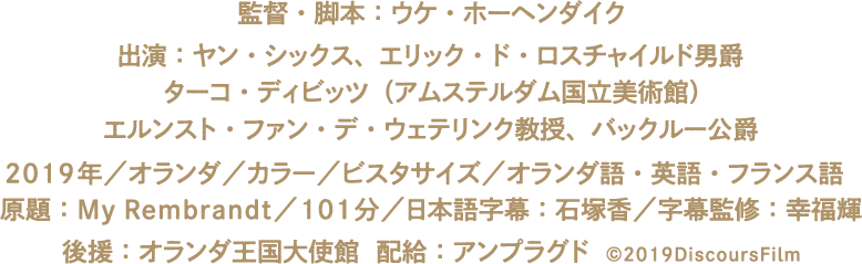 監督・脚本:ウケ・ホーヘンダイク 出演:ヤン・シックス、エリック・ド・ロスチャイルド男爵、ターコ・ディビッツ(アムステルダム国立美術館)、エルンスト・ファン・デ・ウェテリンク教授、バックルー公爵 2019年/オランダ/カラー/ビスタサイズ/オランダ語・英語・フランス語/原題:My Rembrandt/101分/日本語字幕:石塚香/字幕監修:幸福輝 後援:オランダ王国大使館  配給:アンプラグド ©2019DiscoursFilm
